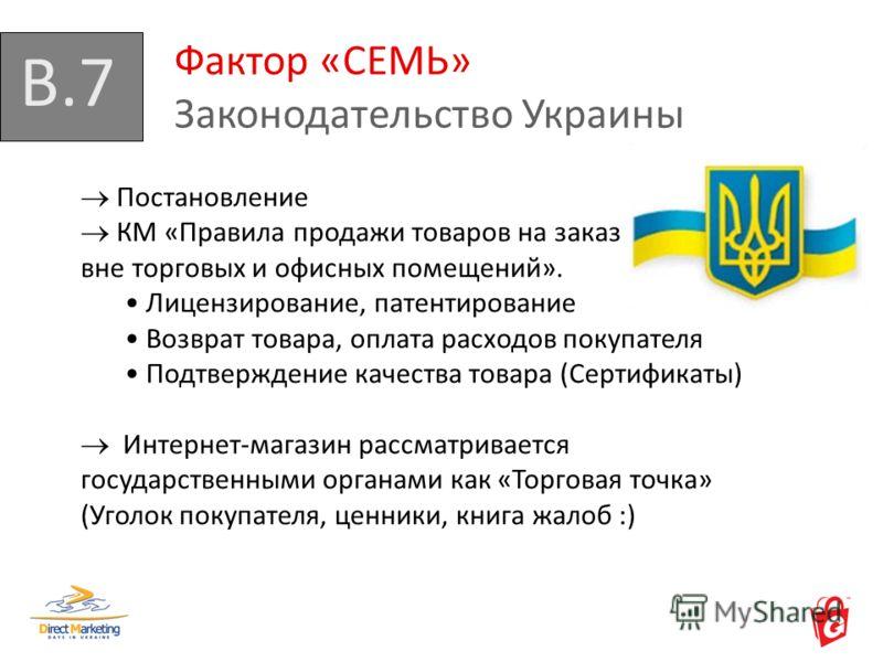 B.7 Фактор «СЕМЬ» Законодательство Украины Постановление КМ «Правила продажи товаров на заказ вне торговых и офисных помещений». Лицензирование, патентирование Возврат товара, оплата расходов покупателя Подтверждение качества товара (Сертификаты) Инт