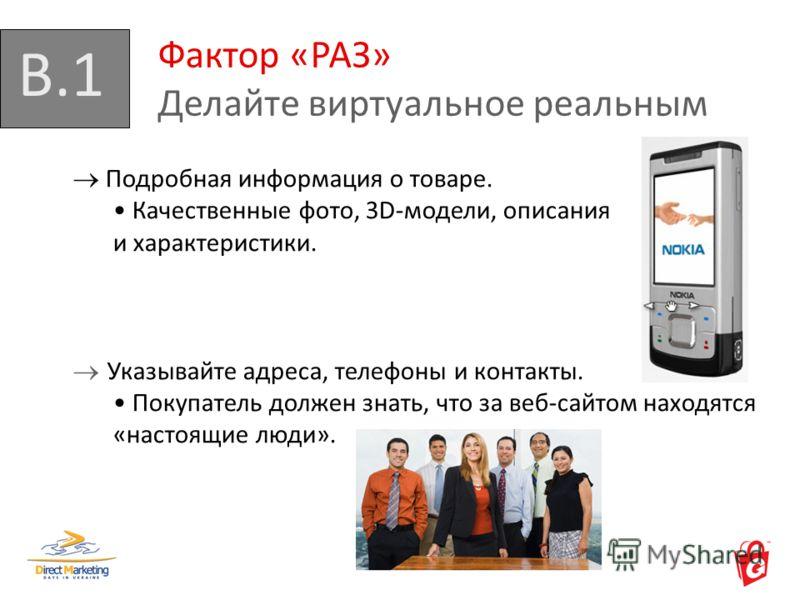 B.1 Фактор «РАЗ» Делайте виртуальное реальным Подробная информация о товаре. Качественные фото, 3D-модели, описания и характеристики. Указывайте адреса, телефоны и контакты. Покупатель должен знать, что за веб-сайтом находятся «настоящие люди».