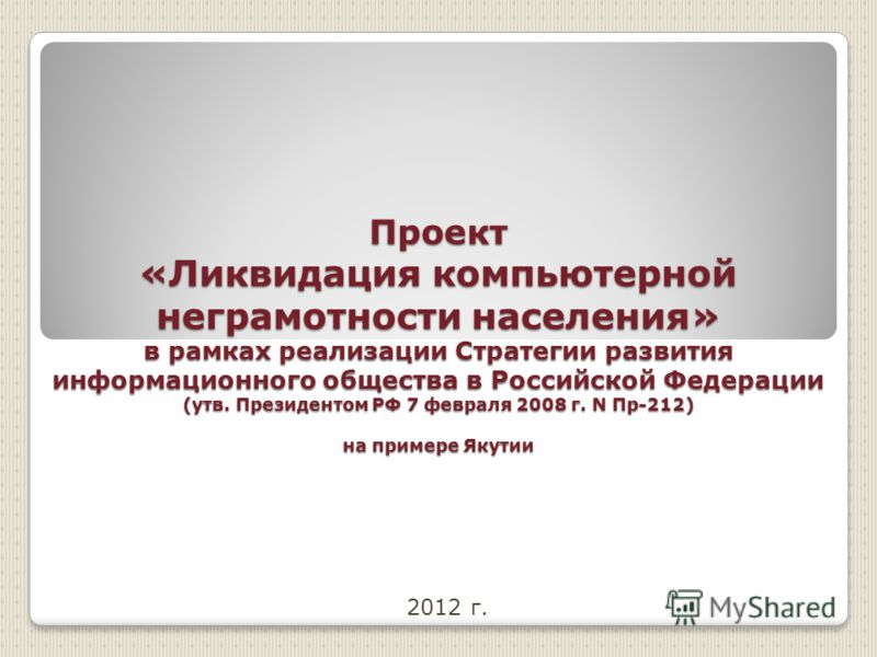 Проект «Ликвидация компьютерной неграмотности населения» в рамках реализации Стратегии развития информационного общества в Российской Федерации (утв. Президентом РФ 7 февраля 2008 г. N Пр-212) на примере Якутии 2012 г.