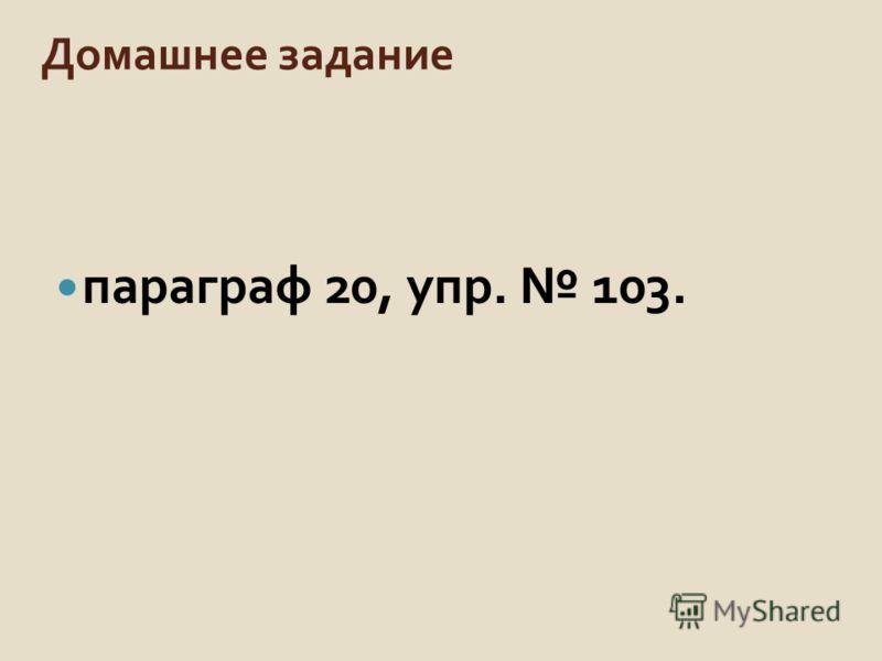Домашнее задание параграф 20, упр. 103.