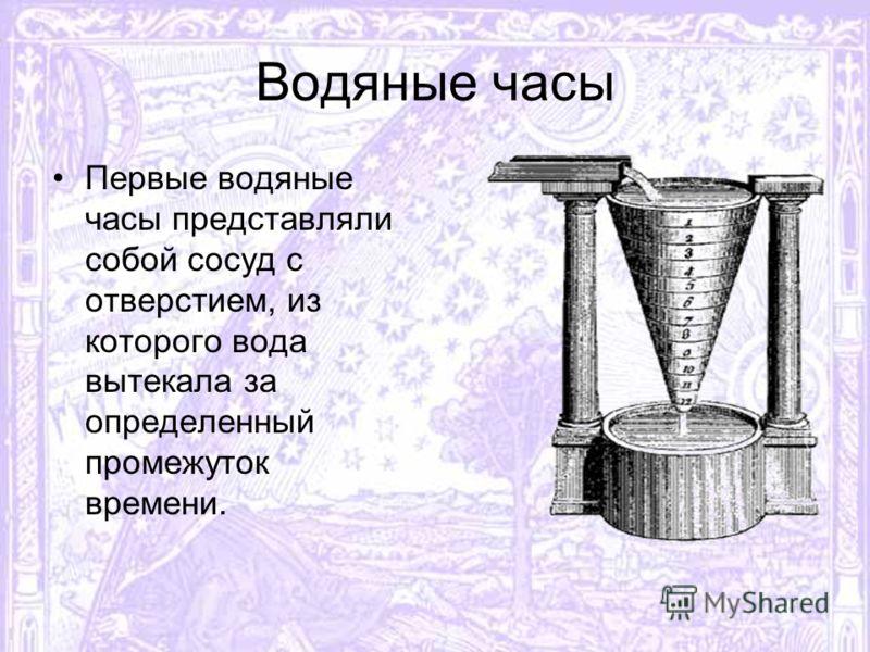 Водяные часы Первые водяные часы представляли собой сосуд с отверстием, из которого вода вытекала за определенный промежуток времени.