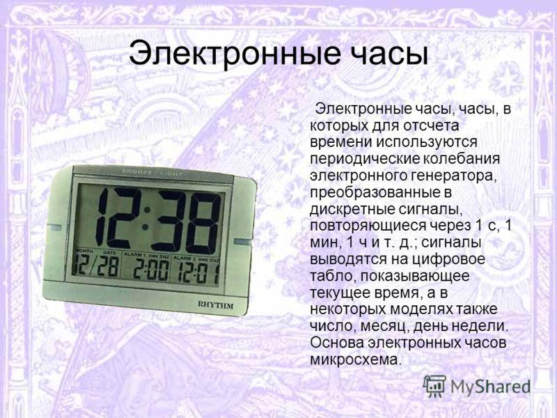 Электронные часы Электронные часы, часы, в которых для отсчета времени используются периодические колебания электронного генератора, преобразованные в дискретные сигналы, повторяющиеся через 1 с, 1 мин, 1 ч и т. д.; сигналы выводятся на цифровое табл
