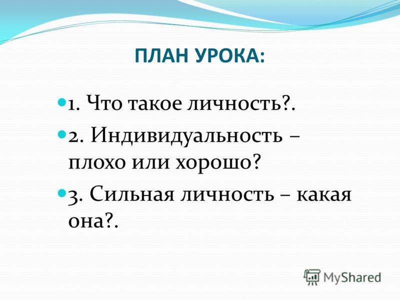 ПЛАН УРОКА: 1. Что такое личность?. 2. Индивидуальность – плохо или хорошо? 3. Сильная личность – какая она?.