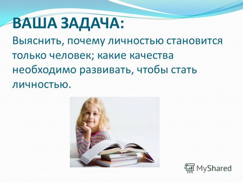 ВАША ЗАДАЧА: Выяснить, почему личностью становится только человек; какие качества необходимо развивать, чтобы стать личностью.