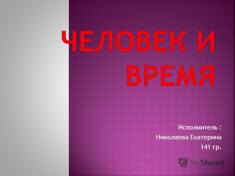 Исполнитель : Николаева Екатерина 141 гр.