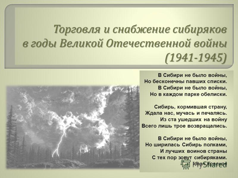 В Сибири не было войны, Но бесконечны павших списки. В Сибири не было войны, Но в каждом парке обелиски. Сибирь, кормившая страну, Ждала нас, мучась и печалясь. Из ста ушедших на войну Всего лишь трое возвращались. В Сибири не было войны, Но ширилась