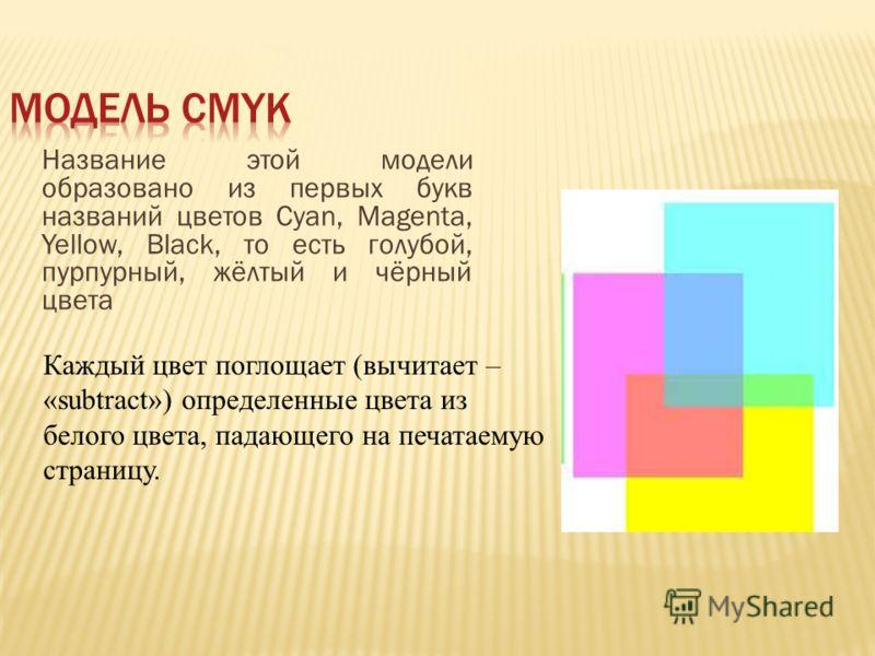 Название этой модели образовано из первых букв названий цветов Cyan, Magenta, Yellow, Black, то есть голубой, пурпурный, жёлтый и чёрный цвета Каждый цвет поглощает (вычитает – «subtract») определенные цвета из белого цвета, падающего на печатаемую с