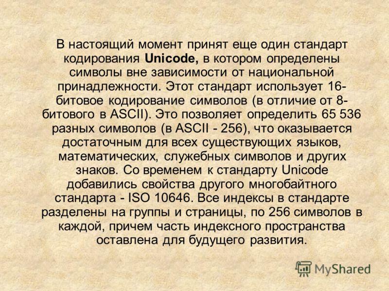 В настоящий момент принят еще один стандарт кодирования Unicode, в котором определены символы вне зависимости от национальной принадлежности. Этот стандарт использует 16- битовое кодирование символов (в отличие от 8- битового в ASCII). Это позволяет