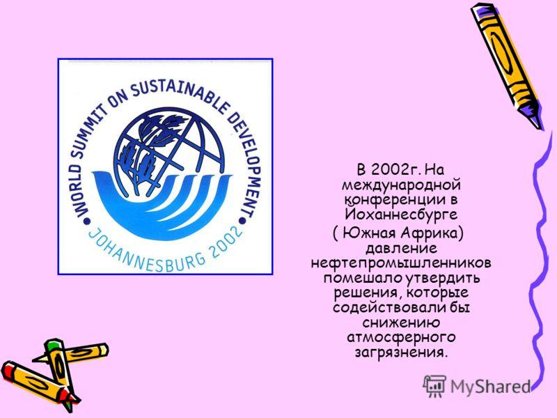 В 2002г. На международной конференции в Йоханнесбурге ( Южная Африка) давление нефтепромышленников помешало утвердить решения, которые содействовали бы снижению атмосферного загрязнения.
