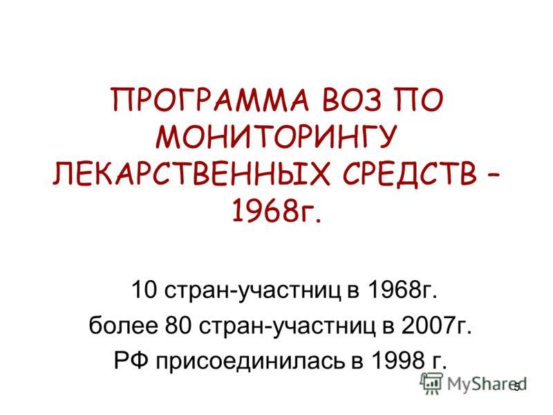 5 ПРОГРАММА ВОЗ ПО МОНИТОРИНГУ ЛЕКАРСТВЕННЫХ СРЕДСТВ – 1968г. 10 стран-участниц в 1968г. более 80 стран-участниц в 2007г. РФ присоединилась в 1998 г.