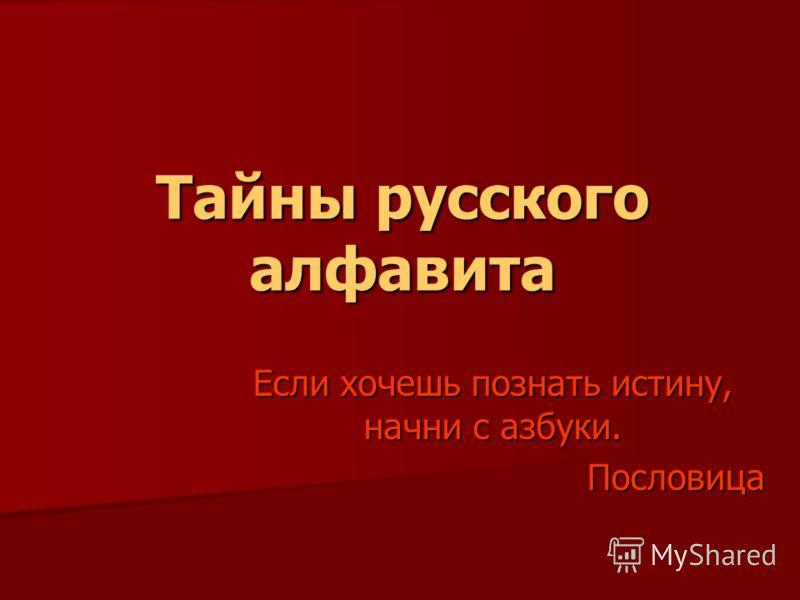 Тайны русского алфавита Если хочешь познать истину, начни с азбуки. Пословица Пословица