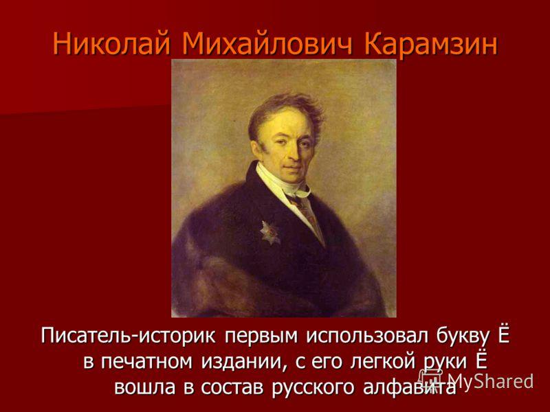 Николай Михайлович Карамзин Писатель-историк первым использовал букву Ё в печатном издании, с его легкой руки Ё вошла в состав русского алфавита