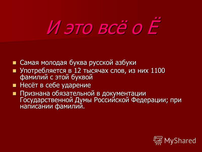 И это всё о Ё Самая молодая буква русской азбуки Самая молодая буква русской азбуки Употребляется в 12 тысячах слов, из них 1100 фамилий с этой буквой Употребляется в 12 тысячах слов, из них 1100 фамилий с этой буквой Несёт в себе ударение Несёт в се