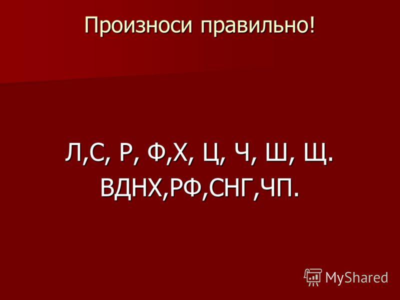 Произноси правильно! Л,С, Р, Ф,Х, Ц, Ч, Ш, Щ. ВДНХ,РФ,СНГ,ЧП.