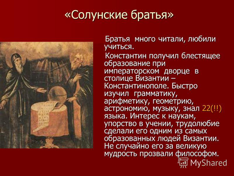 «Солунские братья» Братья много читали, любили учиться. Братья много читали, любили учиться. Константин получил блестящее образование при императорском дворце в столице Византии – Константинополе. Быстро изучил грамматику, арифметику, геометрию, астр