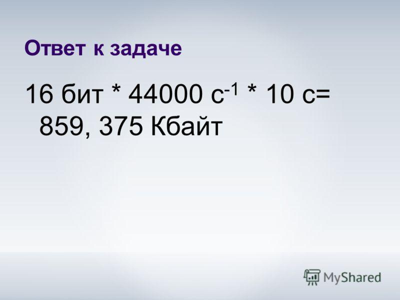 Ответ к задаче 16 бит * 44000 с -1 * 10 с= 859, 375 Кбайт