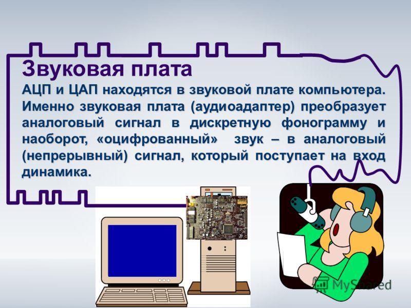 Звуковая плата АЦП и ЦАП находятся в звуковой плате компьютера. Именно звуковая плата (аудиоадаптер) преобразует аналоговый сигнал в дискретную фонограмму и наоборот, «оцифрованный» звук – в аналоговый (непрерывный) сигнал, который поступает на вход