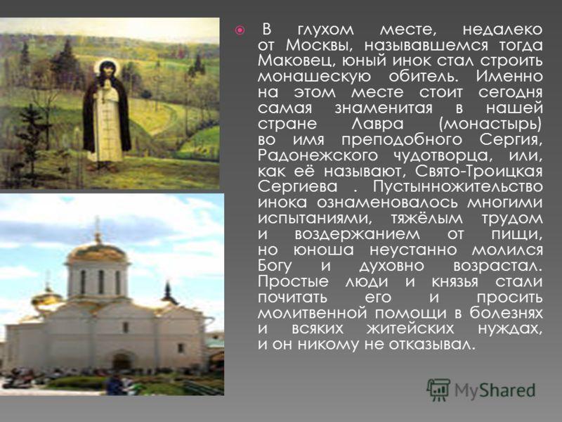 В глухом месте, недалеко от Москвы, называвшемся тогда Маковец, юный инок стал строить монашескую обитель. Именно на этом месте стоит сегодня самая знаменитая в нашей стране Лавра (монастырь) во имя преподобного Сергия, Радонежского чудотворца, или,