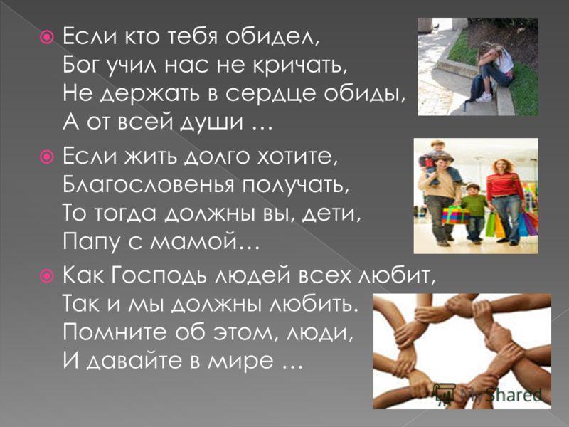 Если кто тебя обидел, Бог учил нас не кричать, Не держать в сердце обиды, А от всей души … Если жить долго хотите, Благословенья получать, То тогда должны вы, дети, Папу с мамой… Как Господь людей всех любит, Так и мы должны любить. Помните об этом,