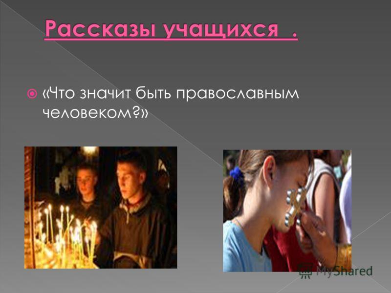 «Что значит быть православным человеком?»