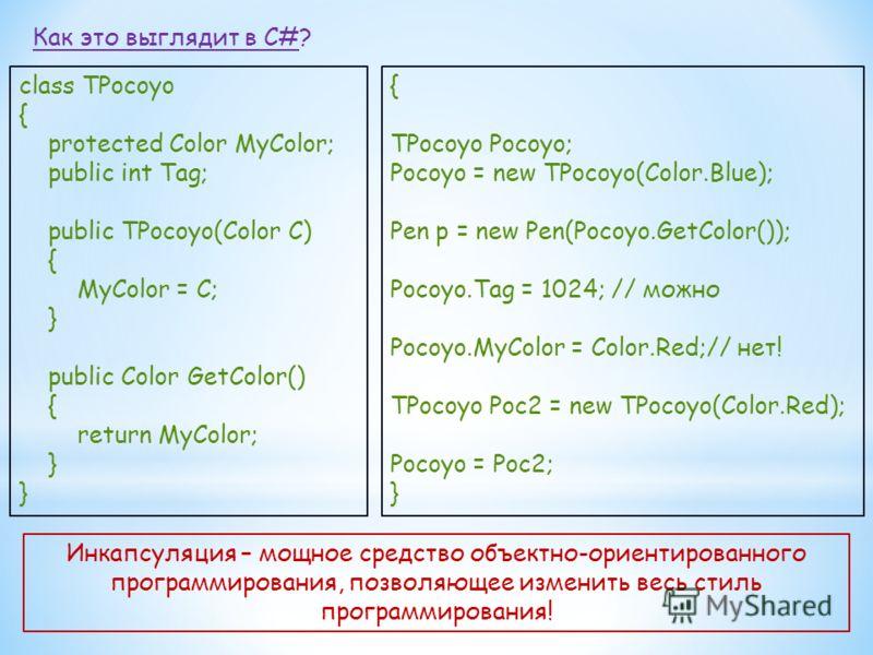 Как это выглядит в C#? class TPocoyo { protected Color MyColor; public int Tag; public TPocoyo(Color C) { MyColor = C; } public Color GetColor() { return MyColor; } { TPocoyo Pocoyo; Pocoyo = new TPocoyo(Color.Blue); Pen p = new Pen(Pocoyo.GetColor()