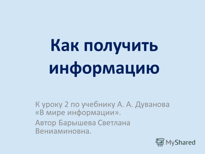Как получить информацию К уроку 2 по учебнику А. А. Дуванова «В мире информации». Автор Барышева Светлана Вениаминовна.