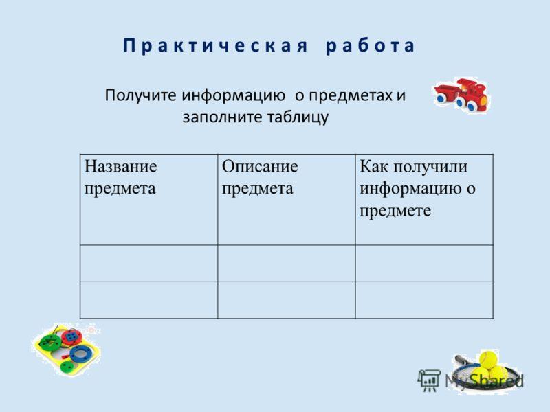 Практическая работа Название предмета Описание предмета Как получили информацию о предмете Получите информацию о предметах и заполните таблицу