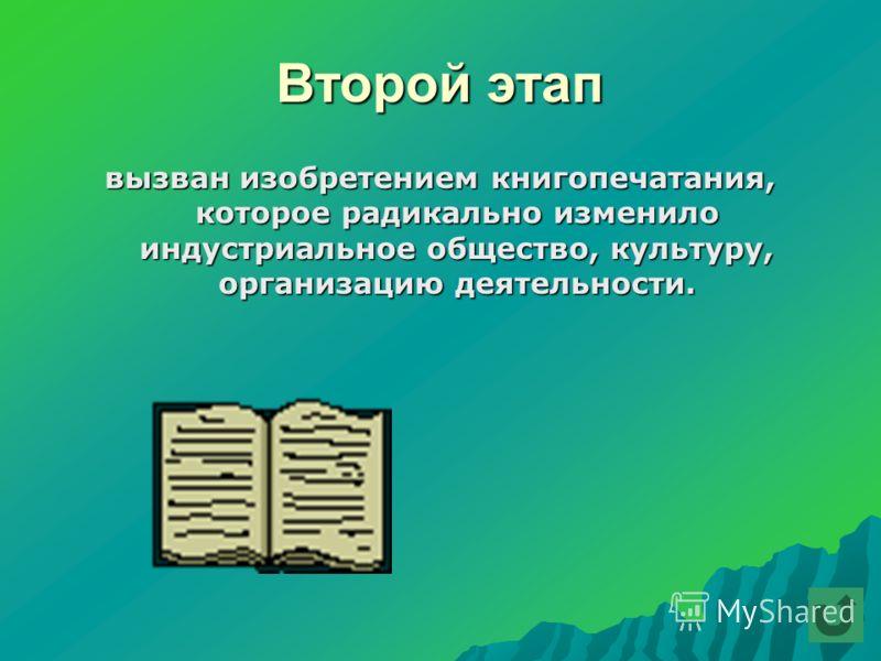 Второй этап вызван изобретением книгопечатания, которое радикально изменило индустриальное общество, культуру, организацию деятельности.