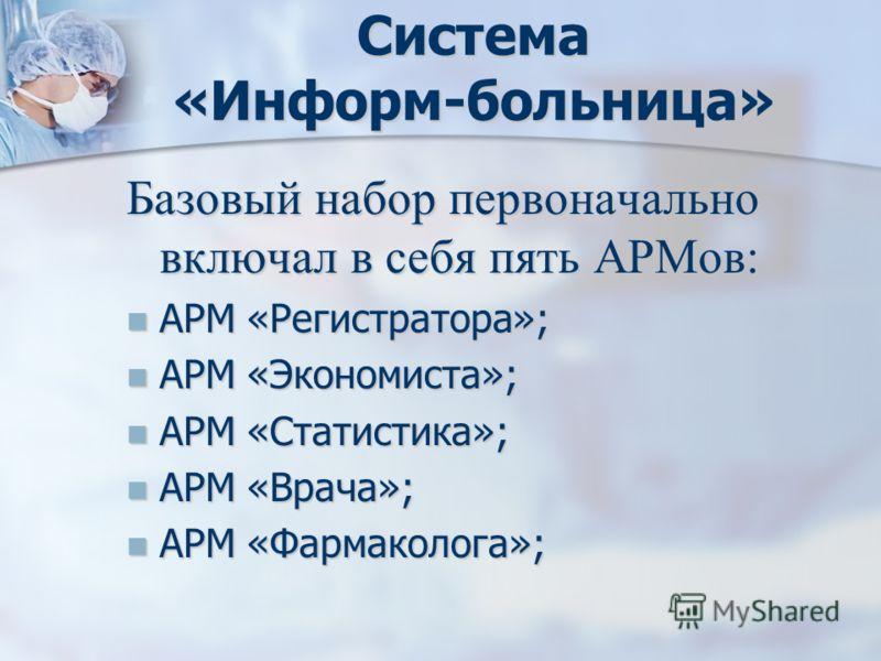 Система «Информ-больница» Базовый набор первоначально включал в себя пять АРМов: АРМ «Регистратора»; АРМ «Регистратора»; АРМ «Экономиста»; АРМ «Экономиста»; АРМ «Статистика»; АРМ «Статистика»; АРМ «Врача»; АРМ «Врача»; АРМ «Фармаколога»; АРМ «Фармако