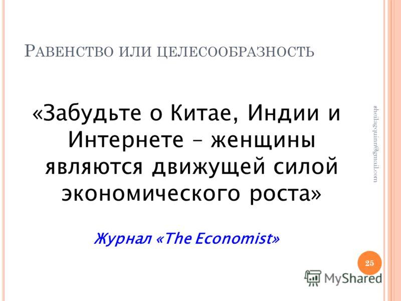 Р АВЕНСТВО ИЛИ ЦЕЛЕСООБРАЗНОСТЬ «Забудьте о Китае, Индии и Интернете – женщины являются движущей силой экономического роста» Журнал «The Economist» 25 sheilagquinn@gmail.com