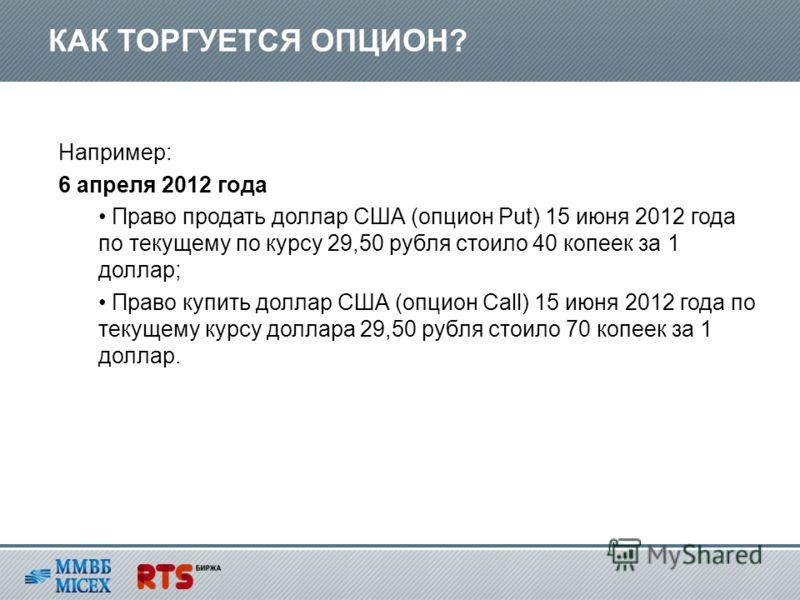 Например: 6 апреля 2012 года Право продать доллар США (опцион Put) 15 июня 2012 года по текущему по курсу 29,50 рубля стоило 40 копеек за 1 доллар; Право купить доллар США (опцион Call) 15 июня 2012 года по текущему курсу доллара 29,50 рубля стоило 7