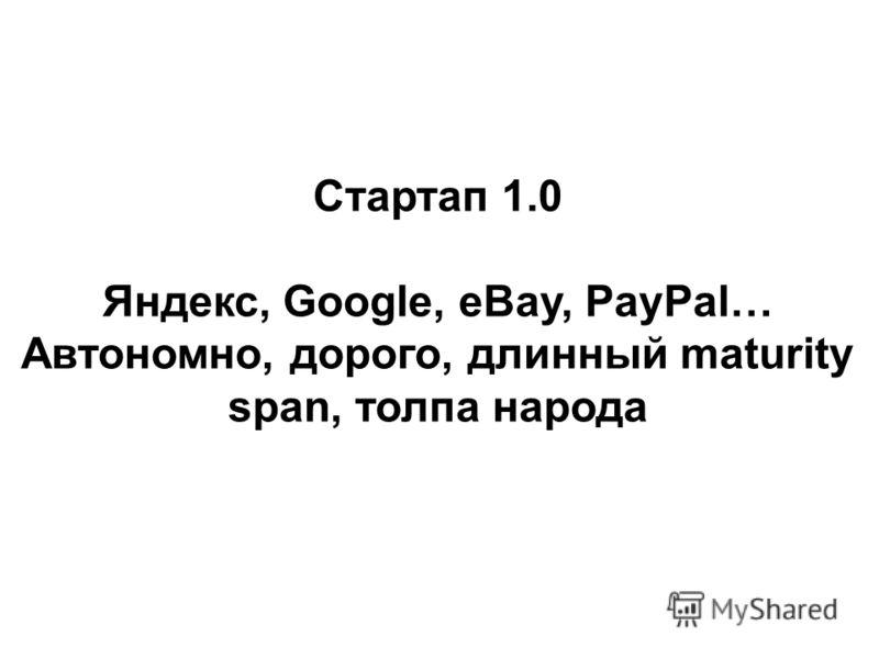 Стартап 1.0 Яндекс, Google, eBay, PayPal… Автономно, дорого, длинный maturity span, толпа народа