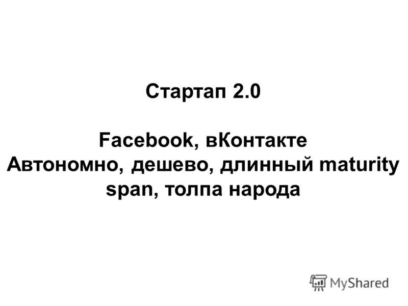 Стартап 2.0 Facebook, вКонтакте Автономно, дешево, длинный maturity span, толпа народа