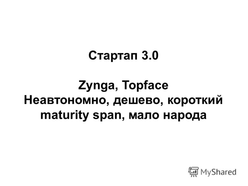 Стартап 3.0 Zynga, Topface Неавтономно, дешево, короткий maturity span, мало народа