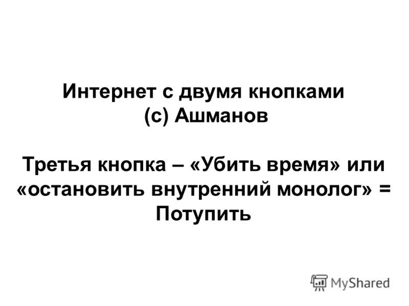 Интернет с двумя кнопками (с) Ашманов Третья кнопка – «Убить время» или «остановить внутренний монолог» = Потупить