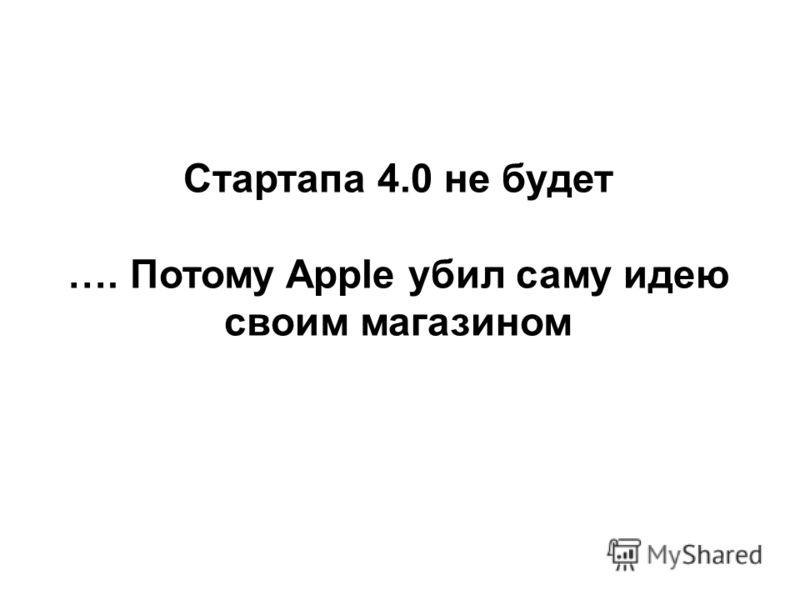Стартапа 4.0 не будет …. Потому Apple убил саму идею своим магазином
