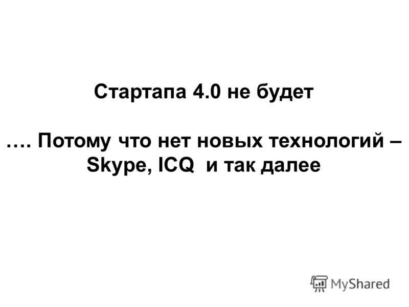 Стартапа 4.0 не будет …. Потому что нет новых технологий – Skype, ICQ и так далее