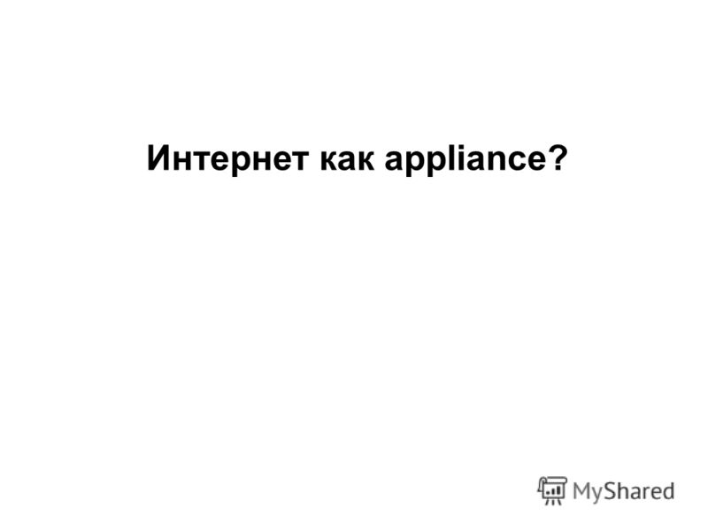 Интернет как appliance?
