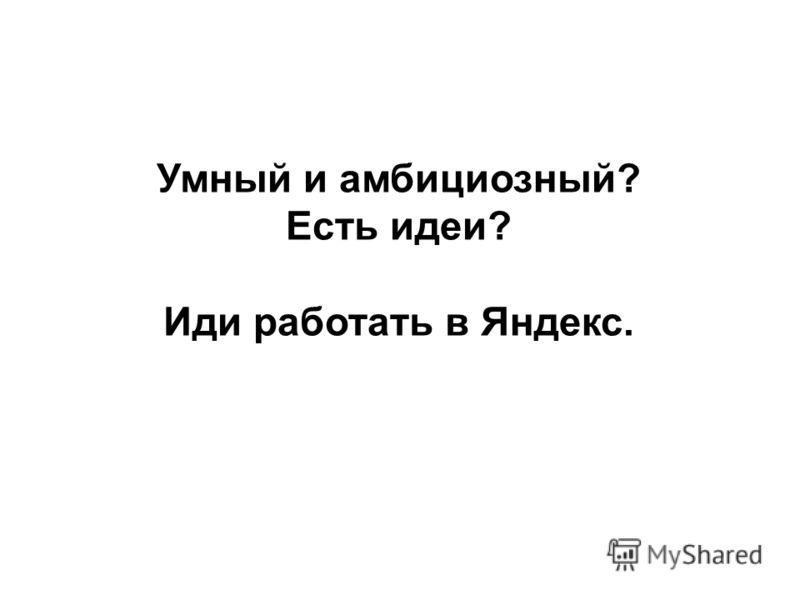 Умный и амбициозный? Есть идеи? Иди работать в Яндекс.