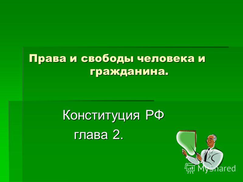 Права и свободы человека и гражданина. Конституция РФ Конституция РФ глава 2. глава 2.