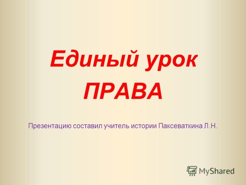 Единый урок ПРАВА Презентацию составил учитель истории Паксеваткина Л.Н.