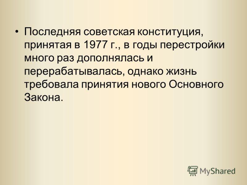 Последняя советская конституция, принятая в 1977 г., в годы перестройки много раз дополнялась и перерабатывалась, однако жизнь требовала принятия нового Основного Закона.