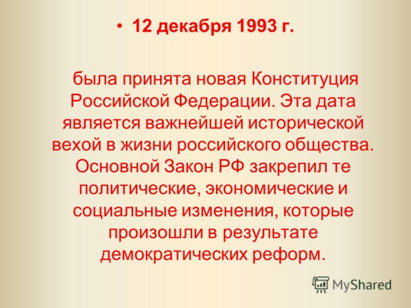 12 декабря 1993 г. была принята новая Конституция Российской Федерации. Эта дата является важнейшей исторической вехой в жизни российского общества. Основной Закон РФ закрепил те политические, экономические и социальные изменения, которые произошли в