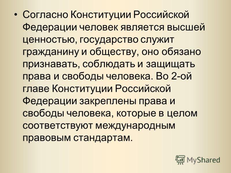Согласно Конституции Российской Федерации человек является высшей ценностью, государство служит гражданину и обществу, оно обязано признавать, соблюдать и защищать права и свободы человека. Во 2-ой главе Конституции Российской Федерации закреплены пр