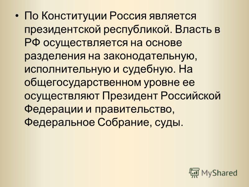 По Конституции Россия является президентской республикой. Власть в РФ осуществляется на основе разделения на законодательную, исполнительную и судебную. На общегосударственном уровне ее осуществляют Президент Российской Федерации и правительство, Фед