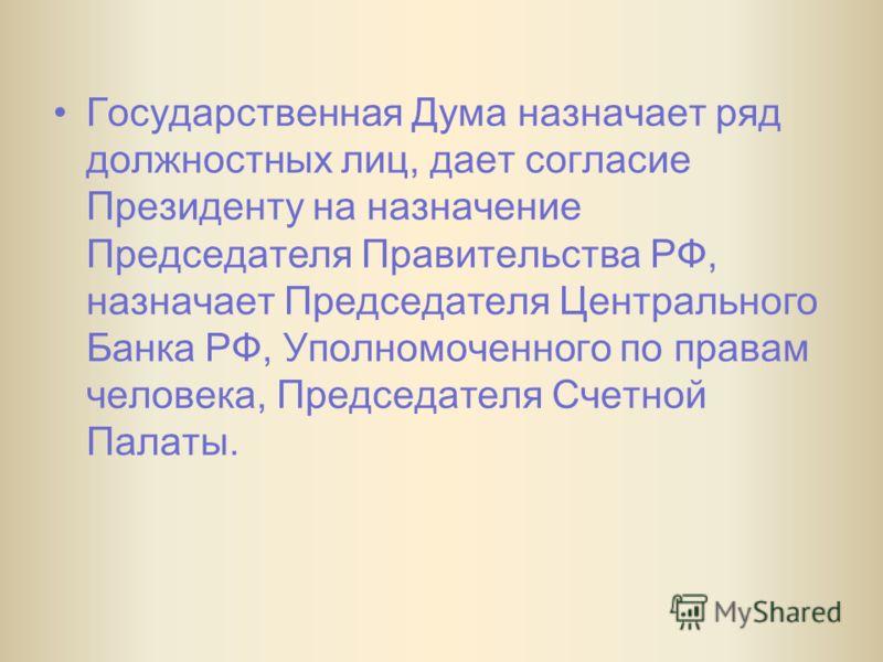 Государственная Дума назначает ряд должностных лиц, дает согласие Президенту на назначение Председателя Правительства РФ, назначает Председателя Центрального Банка РФ, Уполномоченного по правам человека, Председателя Счетной Палаты.