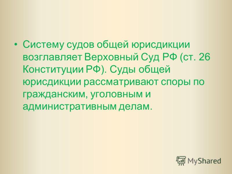 Систему судов общей юрисдикции возглавляет Верховный Суд РФ (ст. 26 Конституции РФ). Суды общей юрисдикции рассматривают споры по гражданским, уголовным и административным делам.