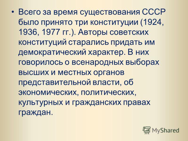 Всего за время существования СССР было принято три конституции (1924, 1936, 1977 гг.). Авторы советских конституций старались придать им демократический характер. В них говорилось о всенародных выборах высших и местных органов представительной власти