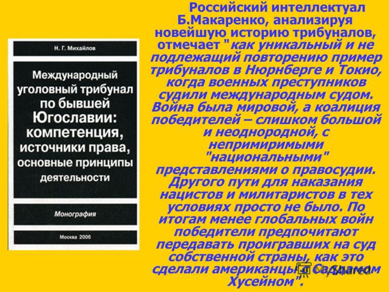 Российский интеллектуал Б.Макаренко, анализируя новейшую историю трибуналов, отмечает