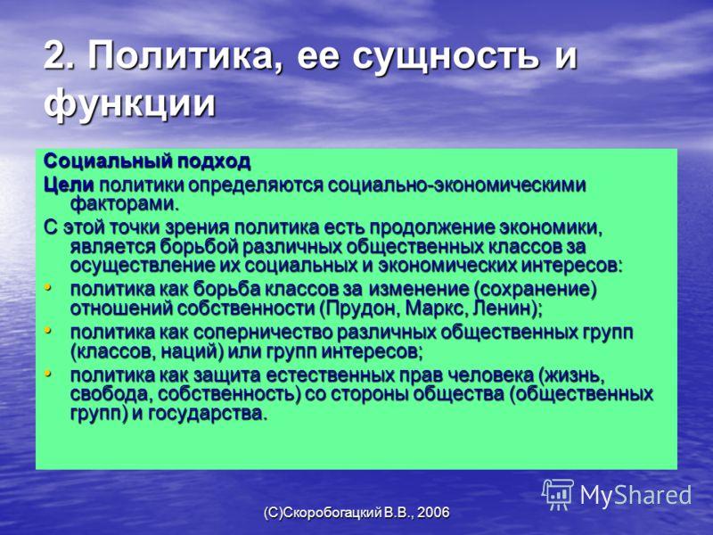 (C)Скоробогацкий В.В., 2006 2. Политика, ее сущность и функции Социальный подход Цели политики определяются социально-экономическими факторами. С этой точки зрения политика есть продолжение экономики, является борьбой различных общественных классов з